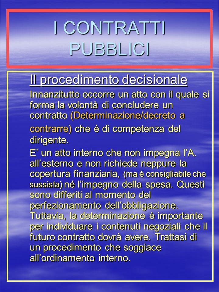 I CONTRATTI PUBBLICI Il procedimento decisionale Innanzitutto occorre un atto con il quale si forma la volontà di concludere un contratto (Determinazione/decreto a contrarre) che è di competenza del dirigente.