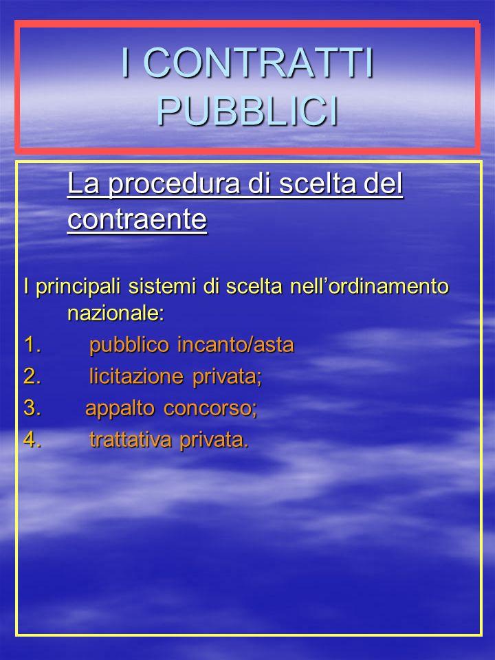 I CONTRATTI PUBBLICI La procedura di scelta del contraente I principali sistemi di scelta nellordinamento nazionale: 1.pubblico incanto/asta 2.licitazione privata; 3.