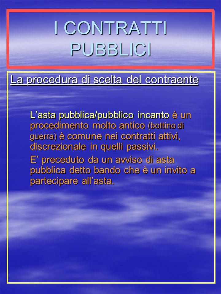 I CONTRATTI PUBBLICI La procedura di scelta del contraente Lasta pubblica/pubblico incanto è un procedimento molto antico (bottino di guerra) è comune nei contratti attivi, discrezionale in quelli passivi.