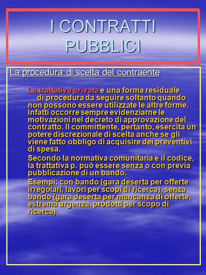 I CONTRATTI PUBBLICI La procedura di scelta del contraente La trattativa privata e una forma residuale di procedura da seguire soltanto quando non possono essere utilizzate le altre forme.