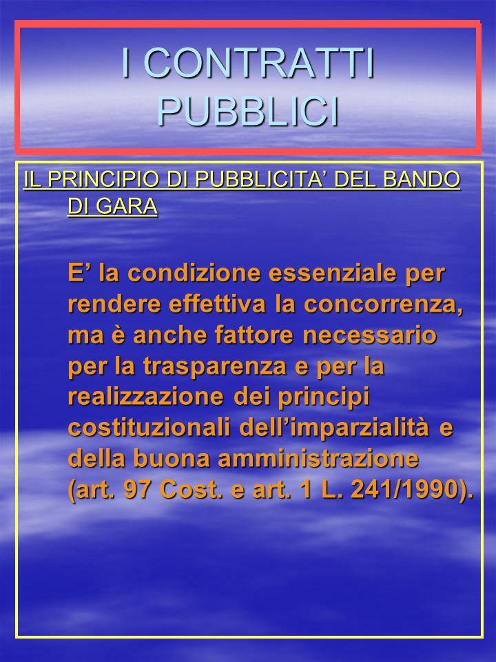 I CONTRATTI PUBBLICI IL PRINCIPIO DI PUBBLICITA DEL BANDO DI GARA E la condizione essenziale per rendere effettiva la concorrenza, ma è anche fattore necessario per la trasparenza e per la realizzazione dei principi costituzionali dellimparzialità e della buona amministrazione (art.