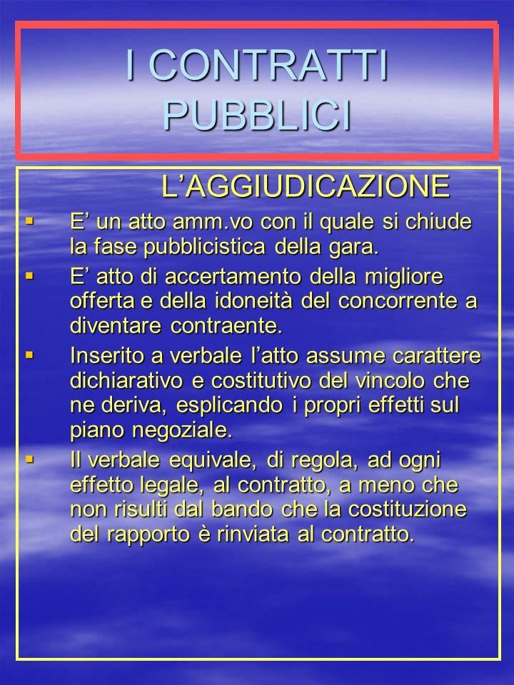 I CONTRATTI PUBBLICI LAGGIUDICAZIONE E un atto amm.vo con il quale si chiude la fase pubblicistica della gara.