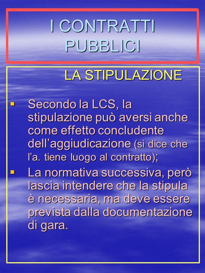 I CONTRATTI PUBBLICI LA STIPULAZIONE Secondo la LCS, la stipulazione può aversi anche come effetto concludente dellaggiudicazione (si dice che la.
