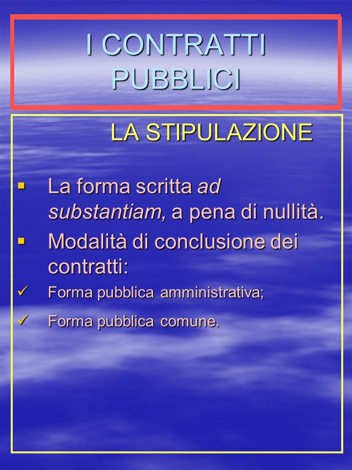 I CONTRATTI PUBBLICI LA STIPULAZIONE La forma scritta ad substantiam, a pena di nullità.