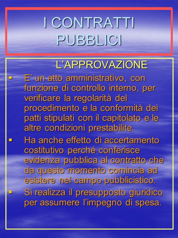I CONTRATTI PUBBLICI LAPPROVAZIONE E un atto amministrativo, con funzione di controllo interno, per verificare la regolarità del procedimento e la conformità dei patti stipulati con il capitolato e le altre condizioni prestabilite.