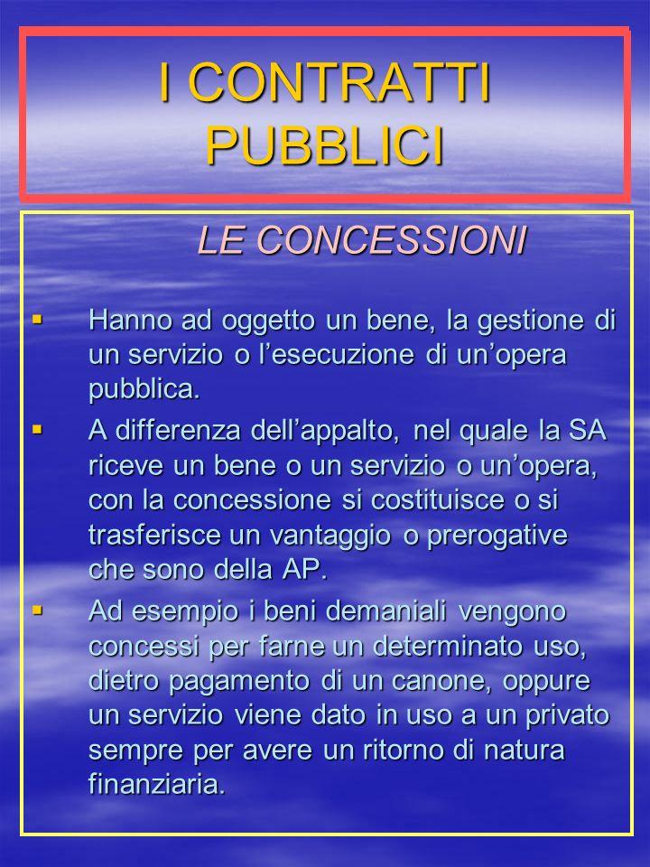 I CONTRATTI PUBBLICI LE CONCESSIONI LE CONCESSIONI Hanno ad oggetto un bene, la gestione di un servizio o lesecuzione di unopera pubblica.