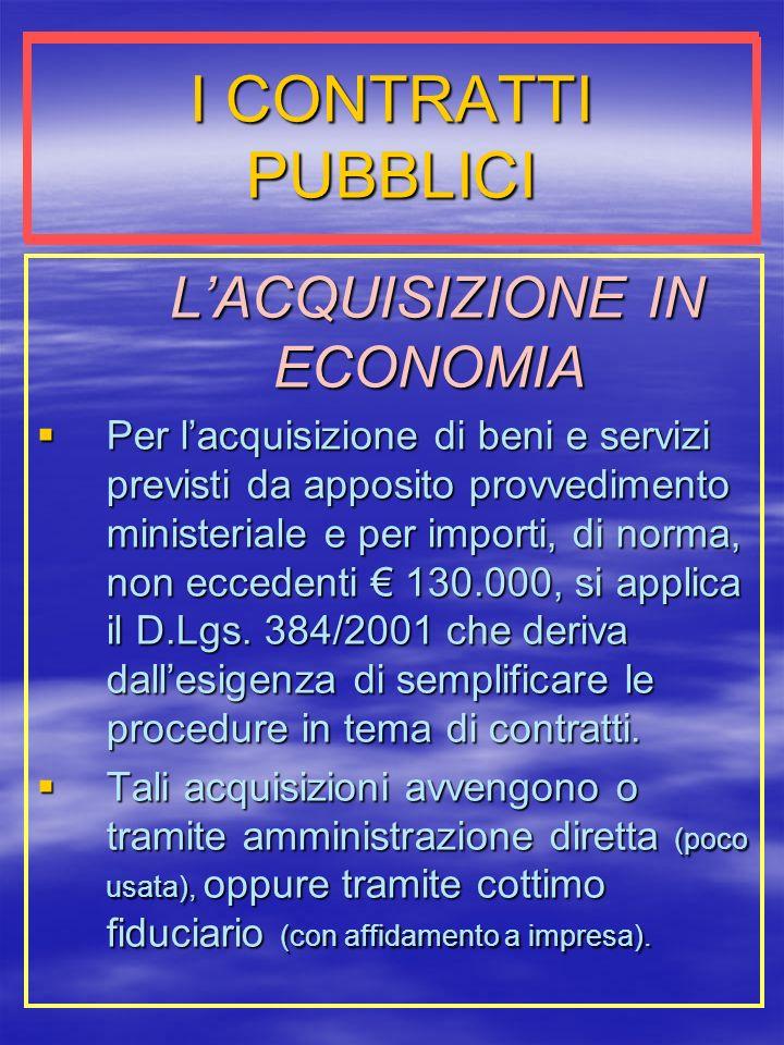 I CONTRATTI PUBBLICI LACQUISIZIONE IN ECONOMIA LACQUISIZIONE IN ECONOMIA Per lacquisizione di beni e servizi previsti da apposito provvedimento ministeriale e per importi, di norma, non eccedenti 130.000, si applica il D.Lgs.