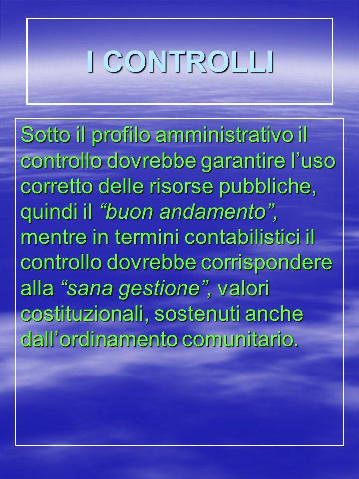 I CONTROLLI Sotto il profilo amministrativo il controllo dovrebbe garantire luso corretto delle risorse pubbliche, quindi il buon andamento, mentre in termini contabilistici il controllo dovrebbe corrispondere alla sana gestione, valori costituzionali, sostenuti anche dallordinamento comunitario.