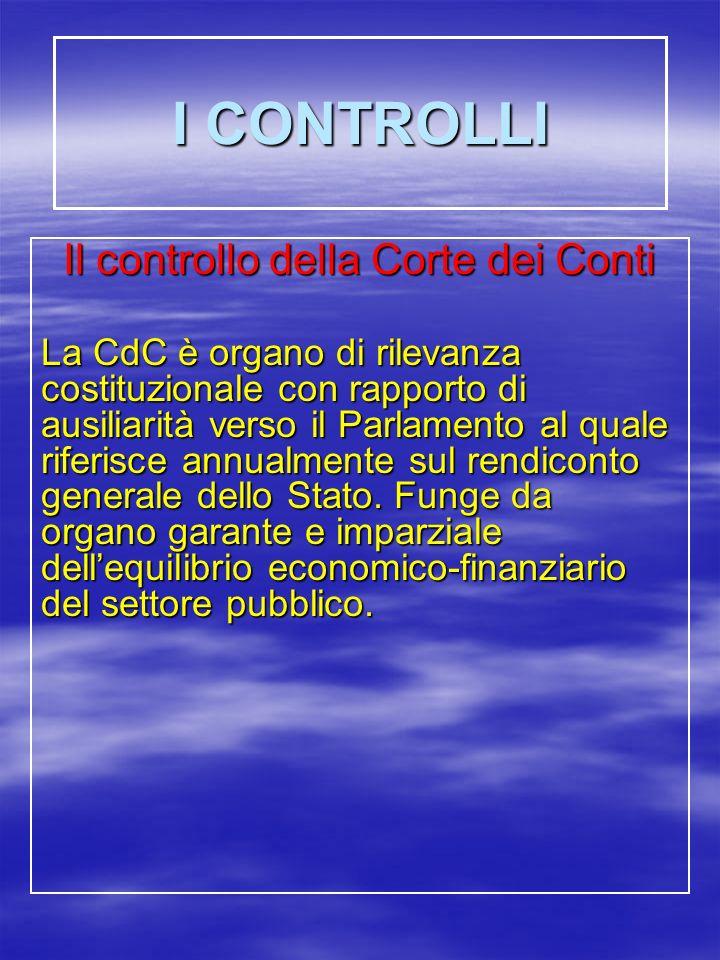 I CONTROLLI Il controllo della Corte dei Conti La CdC è organo di rilevanza costituzionale con rapporto di ausiliarità verso il Parlamento al quale riferisce annualmente sul rendiconto generale dello Stato.
