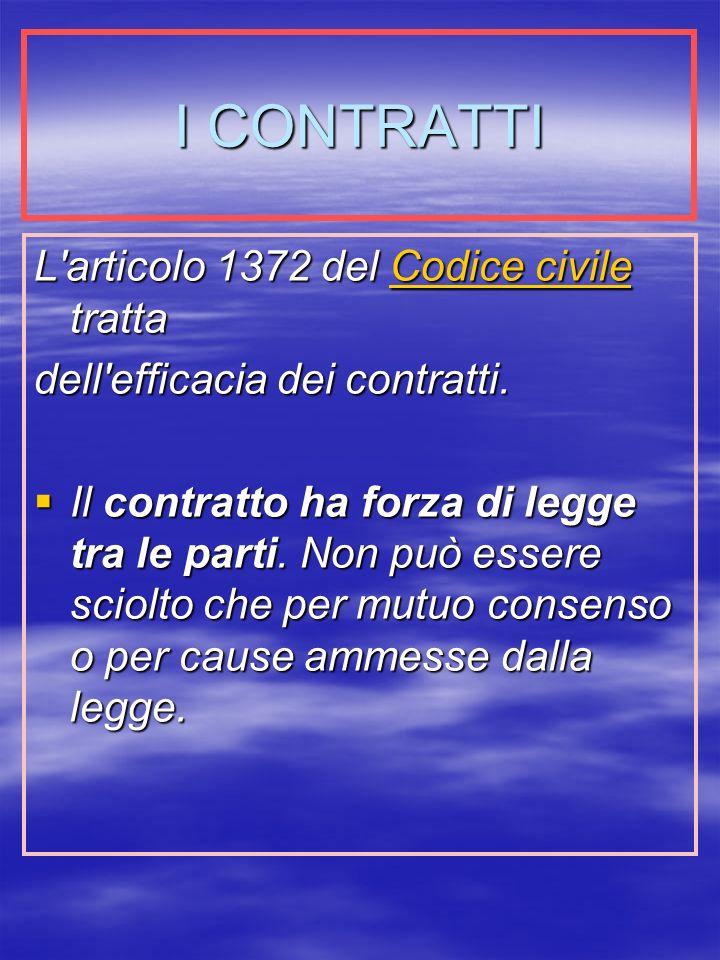 I CONTRATTI L articolo 1372 del Codice civile tratta Codice civileCodice civile dell efficacia dei contratti.