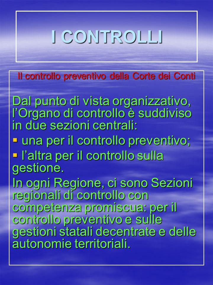I CONTROLLI Il controllo preventivo della Corte dei Conti Dal punto di vista organizzativo, lOrgano di controllo è suddiviso in due sezioni centrali: una per il controllo preventivo; una per il controllo preventivo; laltra per il controllo sulla gestione.