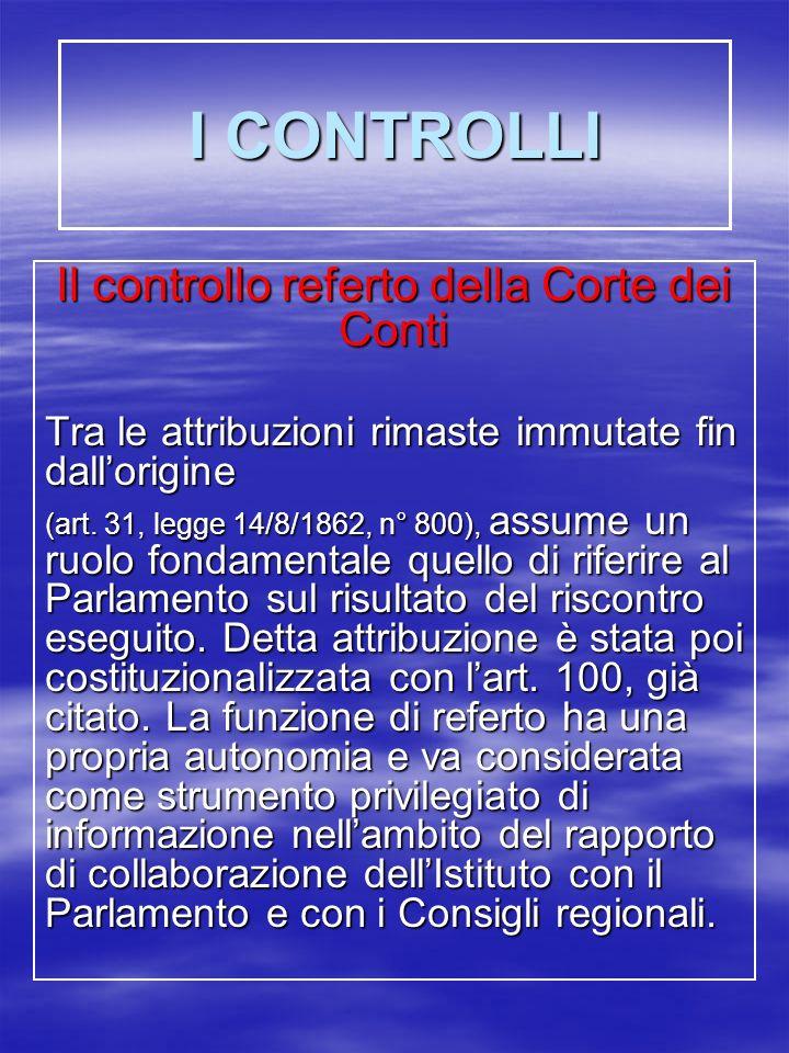 I CONTROLLI Il controllo referto della Corte dei Conti Tra le attribuzioni rimaste immutate fin dallorigine (art.