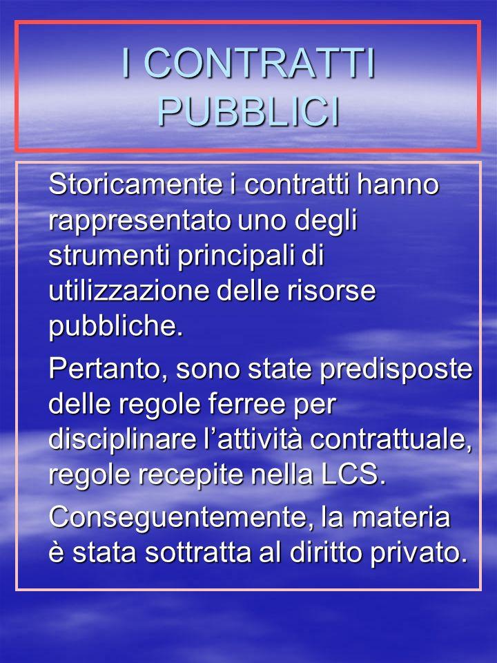 I CONTRATTI PUBBLICI Storicamente i contratti hanno rappresentato uno degli strumenti principali di utilizzazione delle risorse pubbliche.
