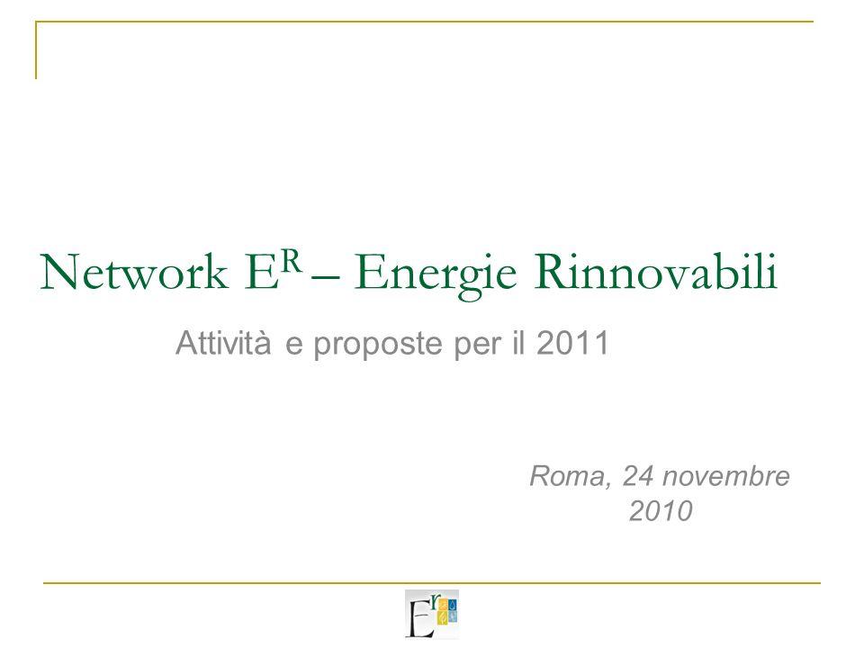 Network E R – Energie Rinnovabili Attività e proposte per il 2011 Roma, 24 novembre 2010