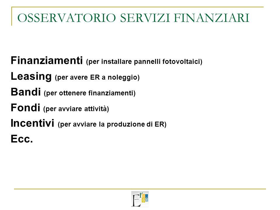 OSSERVATORIO SERVIZI FINANZIARI Finanziamenti (per installare pannelli fotovoltaici) Leasing (per avere ER a noleggio) Bandi (per ottenere finanziamenti) Fondi (per avviare attività) Incentivi (per avviare la produzione di ER) Ecc.