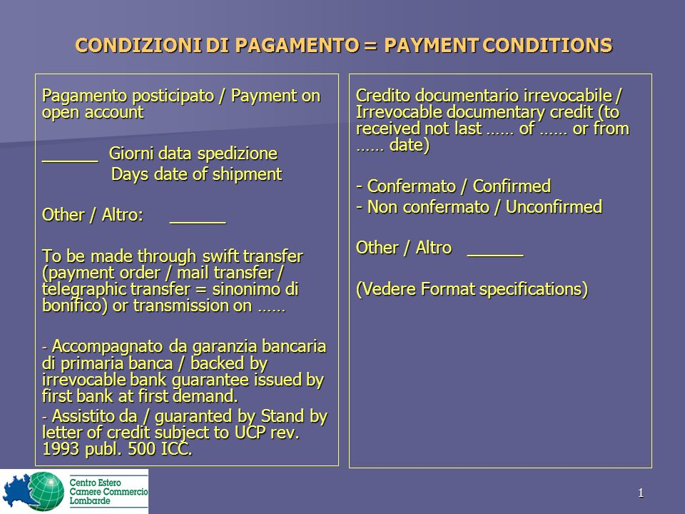 1 CONDIZIONI DI PAGAMENTO = PAYMENT CONDITIONS Pagamento posticipato / Payment on open account ______ Giorni data spedizione Days date of shipment Days date of shipment Other / Altro: ______ To be made through swift transfer (payment order / mail transfer / telegraphic transfer = sinonimo di bonifico) or transmission on …… - Accompagnato da garanzia bancaria di primaria banca / backed by irrevocable bank guarantee issued by first bank at first demand.