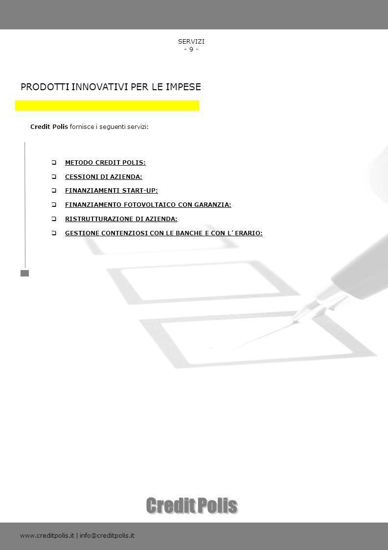 SERVIZI - 9 - PRODOTTI INNOVATIVI PER LE IMPESE Credit Polis fornisce i seguenti servizi: www.creditpolis.it | info@creditpolis.it METODO CREDIT POLIS