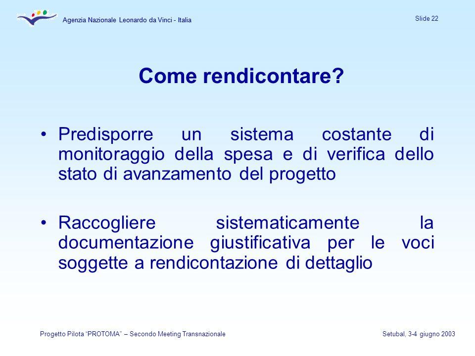 Agenzia Nazionale Leonardo da Vinci - Italia Slide 22 Agenzia Nazionale Leonardo da Vinci - Italia Progetto Pilota PROTOMA – Secondo Meeting TransnazionaleSetubal, 3-4 giugno 2003 Come rendicontare.