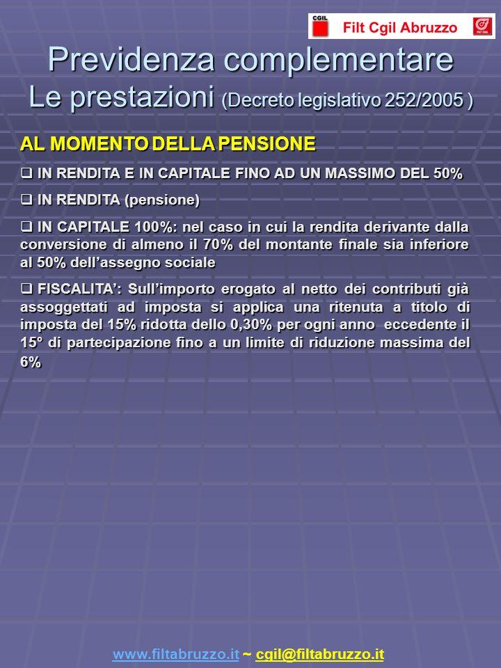 Previdenza complementare Le prestazioni (Decreto legislativo 252/2005 ) www.filtabruzzo.itwww.filtabruzzo.it ~ cgil@filtabruzzo.it AL MOMENTO DELLA PENSIONE IN RENDITA E IN CAPITALE FINO AD UN MASSIMO DEL 50% IN RENDITA E IN CAPITALE FINO AD UN MASSIMO DEL 50% IN RENDITA (pensione) IN RENDITA (pensione) IN CAPITALE 100%: nel caso in cui la rendita derivante dalla conversione di almeno il 70% del montante finale sia inferiore al 50% dellassegno sociale IN CAPITALE 100%: nel caso in cui la rendita derivante dalla conversione di almeno il 70% del montante finale sia inferiore al 50% dellassegno sociale FISCALITA: Sullimporto erogato al netto dei contributi già assoggettati ad imposta si applica una ritenuta a titolo di imposta del 15% ridotta dello 0,30% per ogni anno eccedente il 15° di partecipazione fino a un limite di riduzione massima del 6% FISCALITA: Sullimporto erogato al netto dei contributi già assoggettati ad imposta si applica una ritenuta a titolo di imposta del 15% ridotta dello 0,30% per ogni anno eccedente il 15° di partecipazione fino a un limite di riduzione massima del 6%