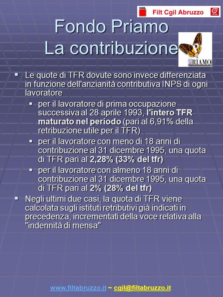 Fondo Priamo La contribuzione Le quote di TFR dovute sono invece differenziata in funzione dell anzianità contributiva INPS di ogni lavoratore Le quote di TFR dovute sono invece differenziata in funzione dell anzianità contributiva INPS di ogni lavoratore per il lavoratore di prima occupazione successiva al 28 aprile 1993, l intero TFR maturato nel periodo (pari al 6,91% della retribuzione utile per il TFR) per il lavoratore di prima occupazione successiva al 28 aprile 1993, l intero TFR maturato nel periodo (pari al 6,91% della retribuzione utile per il TFR) per il lavoratore con meno di 18 anni di contribuzione al 31 dicembre 1995, una quota di TFR pari al 2,28% (33% del tfr) per il lavoratore con meno di 18 anni di contribuzione al 31 dicembre 1995, una quota di TFR pari al 2,28% (33% del tfr) per il lavoratore con almeno 18 anni di contribuzione al 31 dicembre 1995, una quota di TFR pari al 2% (28% del tfr) per il lavoratore con almeno 18 anni di contribuzione al 31 dicembre 1995, una quota di TFR pari al 2% (28% del tfr) Negli ultimi due casi, la quota di TFR viene calcolata sugli istituti retributivi già indicati in precedenza, incrementati della voce relativa alla indennità di mensa Negli ultimi due casi, la quota di TFR viene calcolata sugli istituti retributivi già indicati in precedenza, incrementati della voce relativa alla indennità di mensa www.filtabruzzo.it www.filtabruzzo.it ~ cgil@filtabruzzo.it