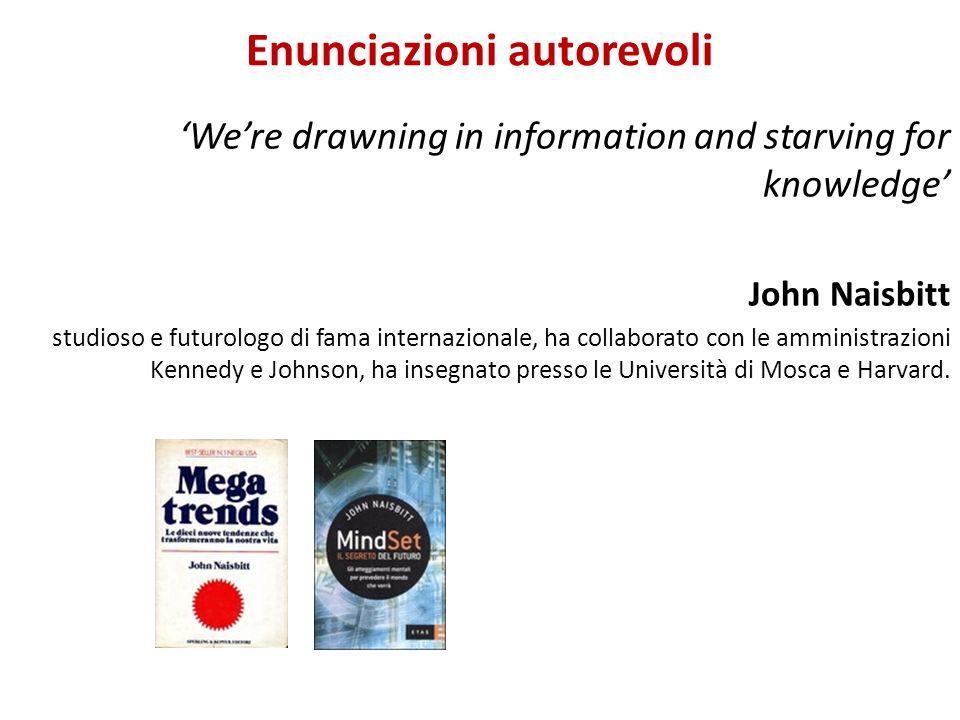 Enunciazioni autorevoli Were drawning in information and starving for knowledge John Naisbitt studioso e futurologo di fama internazionale, ha collabo