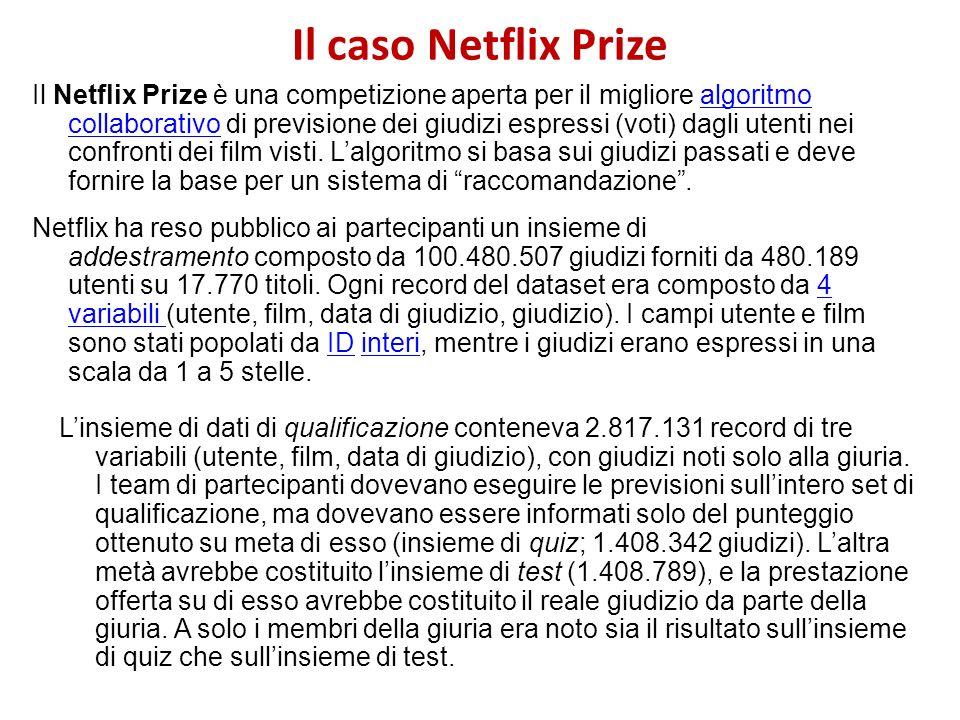 Il caso Netflix Prize Il Netflix Prize è una competizione aperta per il migliore algoritmo collaborativo di previsione dei giudizi espressi (voti) dag