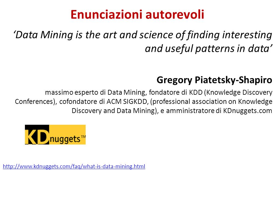 Enunciazioni autorevoli Data Mining is the art and science of finding interesting and useful patterns in data Gregory Piatetsky-Shapiro massimo espert