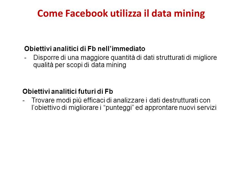 Come Facebook utilizza il data mining Obiettivi analitici di Fb nellimmediato -Disporre di una maggiore quantità di dati strutturati di migliore quali