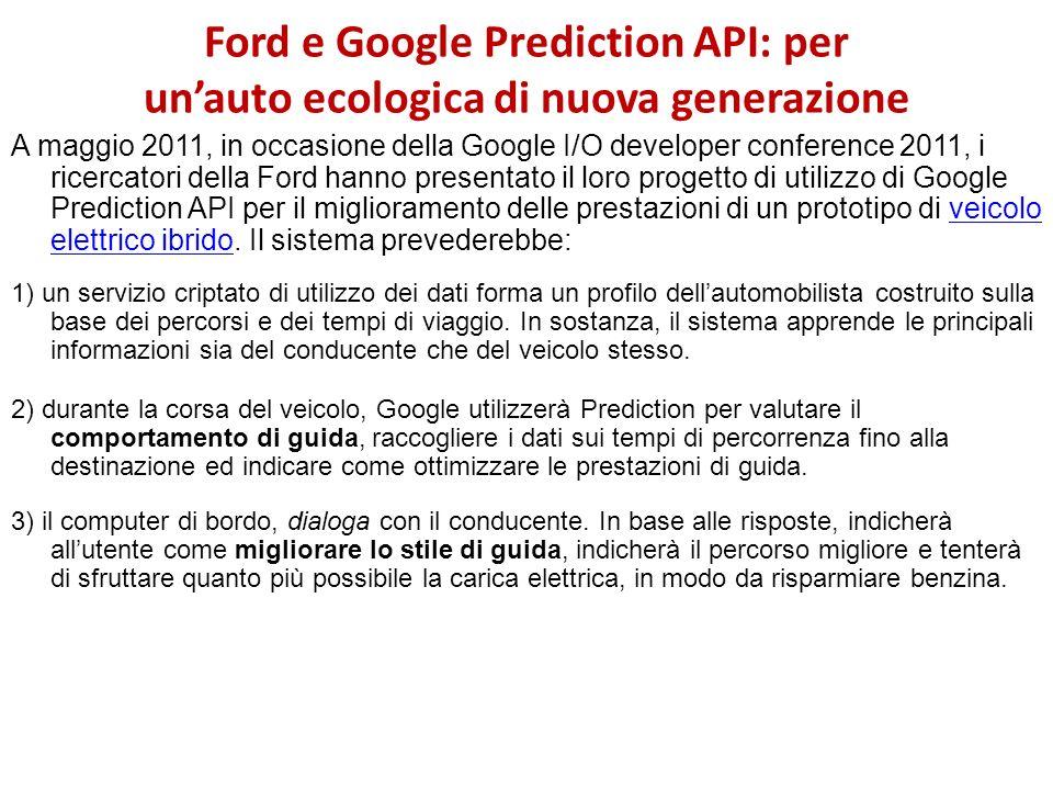 Ford e Google Prediction API: per unauto ecologica di nuova generazione A maggio 2011, in occasione della Google I/O developer conference 2011, i rice