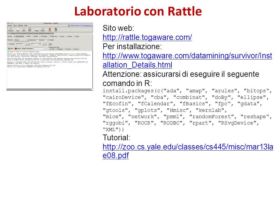 Laboratorio con Rattle Sito web: http://rattle.togaware.com/ Per installazione: http://www.togaware.com/datamining/survivor/Inst allation_Details.html