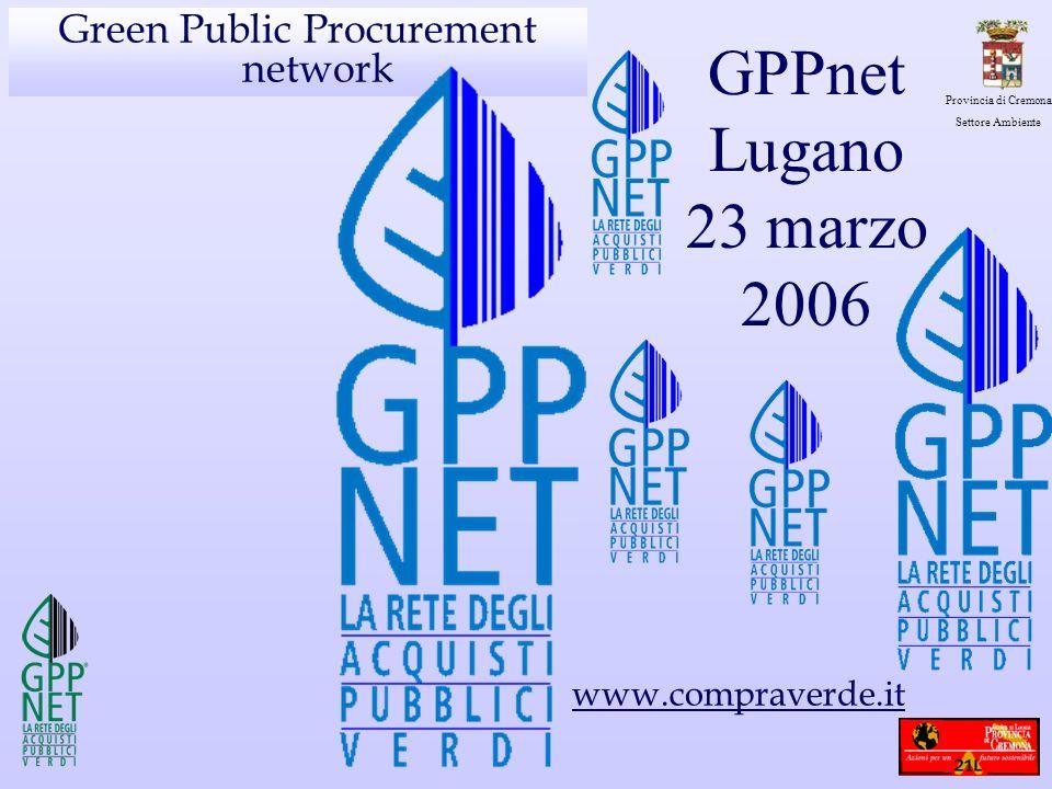 Provincia di Cremona Settore Ambiente Green Public Procurement network GPPnet Lugano 23 marzo 2006 www.compraverde.it