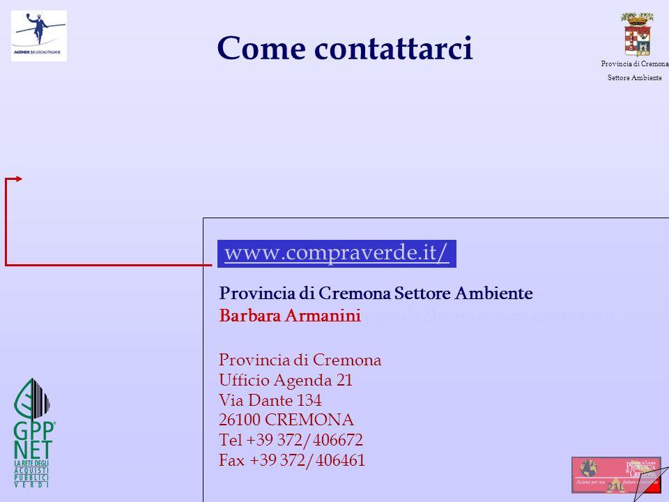 Provincia di Cremona Settore Ambiente Come contattarci Provincia di Cremona Settore Ambiente Barbara Armanini agenda21@provincia.cremona.itagenda21@provincia.cremona.it Provincia di Cremona Ufficio Agenda 21 Via Dante 134 26100 CREMONA Tel +39 372/406672 Fax +39 372/406461 www.compraverde.it/