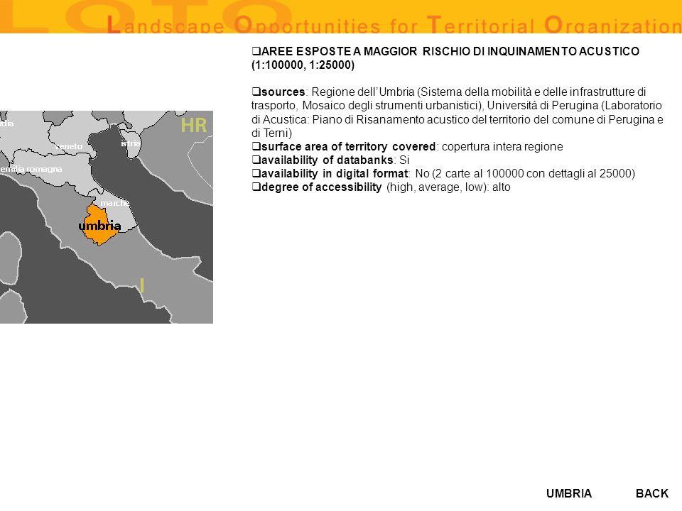 UMBRIA AREE ESPOSTE A MAGGIOR RISCHIO DI INQUINAMENTO ACUSTICO (1:100000, 1:25000) sources: Regione dellUmbria (Sistema della mobilità e delle infrastrutture di trasporto, Mosaico degli strumenti urbanistici), Università di Perugina (Laboratorio di Acustica: Piano di Risanamento acustico del territorio del comune di Perugina e di Terni) surface area of territory covered: copertura intera regione availability of databanks: Si availability in digital format: No (2 carte al 100000 con dettagli al 25000) degree of accessibility (high, average, low): alto BACK