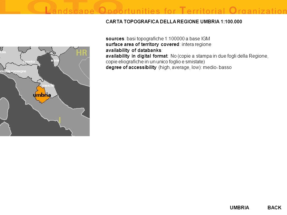 UMBRIA CARTA FORESTALE 1992 (1:50.000) sources: varie (Assessorato Agricoltura, foreste, caccia e pesca – Regione Umbria) surface area of territory covered: copertura intera regione availability of databanks: Si availability in digital format: Si degree of accessibility (high, average, low): BACK