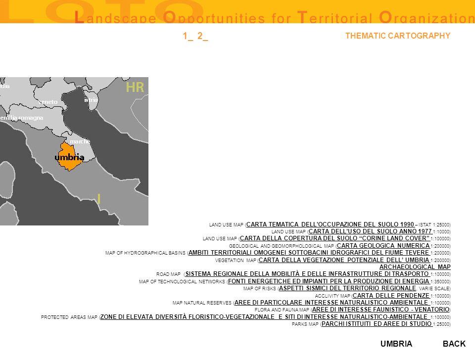 UMBRIA THEMATIC CARTOGRAPHY LAND USE MAP ( CARTA TEMATICA DELLOCCUPAZIONE DEL SUOLO 1990 – ISTAT 1:25000) CARTA TEMATICA DELLOCCUPAZIONE DEL SUOLO 1990 LAND USE MAP ( CARTA DELLUSO DEL SUOLO ANNO 1977 1:10000) CARTA DELLUSO DEL SUOLO ANNO 1977 LAND USE MAP ( CARTA DELLA COPERTURA DEL SUOLO CORINE LAND COVER 1:100000) CARTA DELLA COPERTURA DEL SUOLO CORINE LAND COVER GEOLOGICAL AND GEOMORPHOLOGICAL MAP ( CARTA GEOLOGICA NUMERICA 1:200000) CARTA GEOLOGICA NUMERICA MAP OF HYDROGRAPHICAL BASINS ( AMBITI TERRITORIALI OMOGENEI SOTTOBACINI IDROGRAFICI DEL FIUME TEVERE 1:200000) AMBITI TERRITORIALI OMOGENEI SOTTOBACINI IDROGRAFICI DEL FIUME TEVERE VEGETATION MAP ( CARTA DELLA VEGETAZIONE POTENZIALE DELL UMBRIA 1:200000) CARTA DELLA VEGETAZIONE POTENZIALE DELL UMBRIA ARCHAEOLOGICAL MAP ROAD MAP ( SISTEMA REGIONALE DELLA MOBILITÀ E DELLE INFRASTRUTTURE DI TRASPORTO 1:100000) SISTEMA REGIONALE DELLA MOBILITÀ E DELLE INFRASTRUTTURE DI TRASPORTO MAP OF TECHNOLOGICAL NETWORKS ( FONTI ENERGETICHE ED IMPIANTI PER LA PRODUZIONE DI ENERGIA 1:350000) FONTI ENERGETICHE ED IMPIANTI PER LA PRODUZIONE DI ENERGIA MAP OF RISKS ( ASPETTI SISMICI DEL TERRITORIO REGIONALE, VARIE SCALE) ASPETTI SISMICI DEL TERRITORIO REGIONALE ACCLIVITY MAP ( CARTA DELLE PENDENZE 1:100000) CARTA DELLE PENDENZE MAP NATURAL RESERVES ( AREE DI PARTICOLARE INTERESSE NATURALISTICO AMBIENTALE 1:100000) AREE DI PARTICOLARE INTERESSE NATURALISTICO AMBIENTALE FLORA AND FAUNA MAP ( AREE DI INTERESSE FAUNISTICO - VENATORIO ) AREE DI INTERESSE FAUNISTICO - VENATORIO PROTECTED AREAS MAP ( ZONE DI ELEVATA DIVERSITÀ FLORISTICO-VEGETAZIONALE E SITI DI INTERESSE NATURALISTICO-AMBIENTALE 1:100000) ZONE DI ELEVATA DIVERSITÀ FLORISTICO-VEGETAZIONALE E SITI DI INTERESSE NATURALISTICO-AMBIENTALE PARKS MAP ( PARCHI ISTITUITI ED AREE DI STUDIO 1:25000) PARCHI ISTITUITI ED AREE DI STUDIO BACK 2_1_
