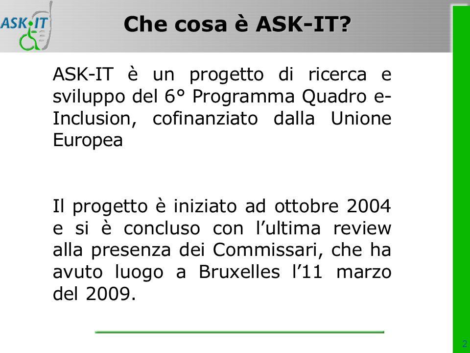 2 ASK-IT è un progetto di ricerca e sviluppo del 6° Programma Quadro e- Inclusion, cofinanziato dalla Unione Europea Il progetto è iniziato ad ottobre 2004 e si è concluso con lultima review alla presenza dei Commissari, che ha avuto luogo a Bruxelles l11 marzo del 2009.