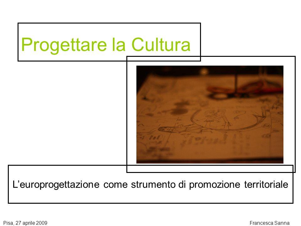 Pisa, 27 aprile 2009Francesca Sanna Progettare la Cultura Leuroprogettazione come strumento di promozione territoriale