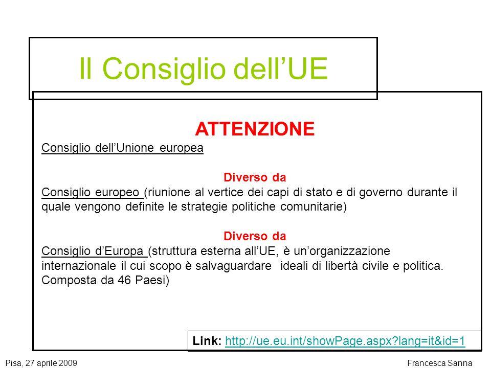 Pisa, 27 aprile 2009Francesca Sanna Il Consiglio dellUE Link: http://ue.eu.int/showPage.aspx?lang=it&id=1http://ue.eu.int/showPage.aspx?lang=it&id=1 ATTENZIONE Consiglio dellUnione europea Diverso da Consiglio europeo (riunione al vertice dei capi di stato e di governo durante il quale vengono definite le strategie politiche comunitarie) Diverso da Consiglio dEuropa (struttura esterna allUE, è unorganizzazione internazionale il cui scopo è salvaguardare ideali di libertà civile e politica.