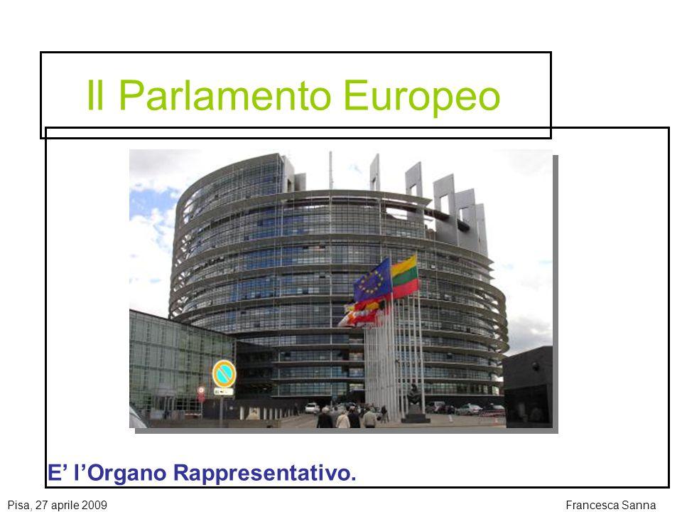 Pisa, 27 aprile 2009Francesca Sanna Il Parlamento Europeo E lOrgano Rappresentativo.
