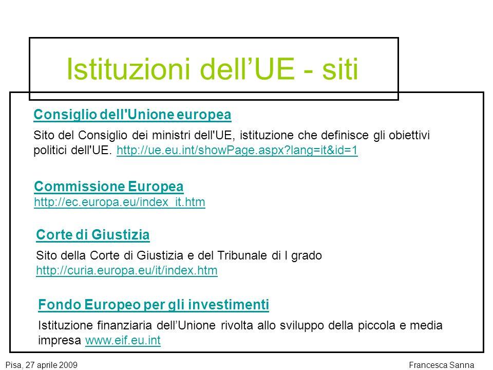 Pisa, 27 aprile 2009Francesca Sanna Istituzioni dellUE - siti Consiglio dell Unione europea Sito del Consiglio dei ministri dell UE, istituzione che definisce gli obiettivi politici dell UE.