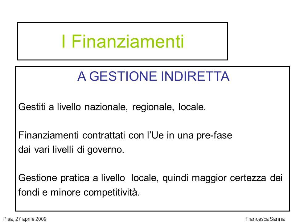 Pisa, 27 aprile 2009Francesca Sanna I Finanziamenti A GESTIONE INDIRETTA Gestiti a livello nazionale, regionale, locale.