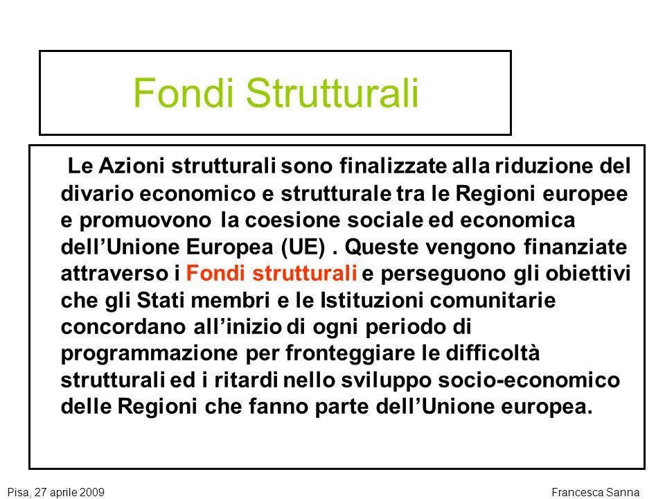 Pisa, 27 aprile 2009Francesca Sanna Fondi Strutturali Le Azioni strutturali sono finalizzate alla riduzione del divario economico e strutturale tra le Regioni europee e promuovono la coesione sociale ed economica dellUnione Europea (UE).
