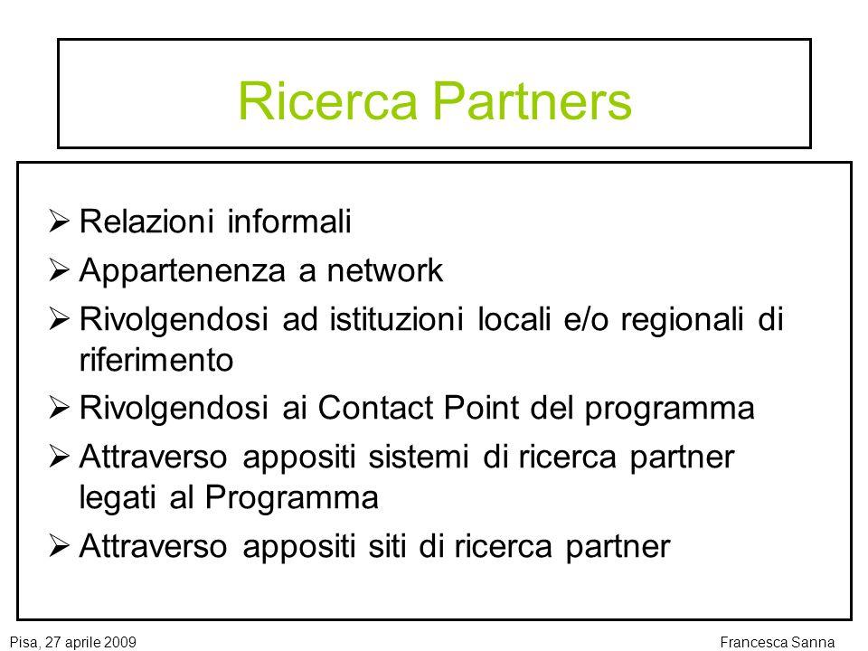 Pisa, 27 aprile 2009Francesca Sanna Ricerca Partners Relazioni informali Appartenenza a network Rivolgendosi ad istituzioni locali e/o regionali di riferimento Rivolgendosi ai Contact Point del programma Attraverso appositi sistemi di ricerca partner legati al Programma Attraverso appositi siti di ricerca partner