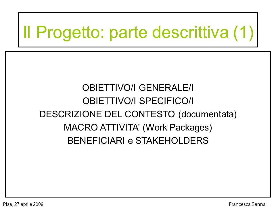 Pisa, 27 aprile 2009Francesca Sanna Il Progetto: parte descrittiva (1) OBIETTIVO/I GENERALE/I OBIETTIVO/I SPECIFICO/I DESCRIZIONE DEL CONTESTO (documentata) MACRO ATTIVITA (Work Packages) BENEFICIARI e STAKEHOLDERS