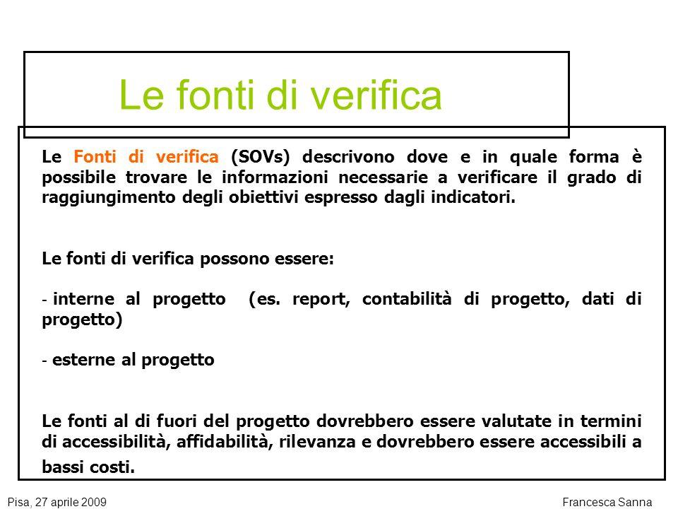 Pisa, 27 aprile 2009Francesca Sanna Le fonti di verifica Le Fonti di verifica (SOVs) descrivono dove e in quale forma è possibile trovare le informazioni necessarie a verificare il grado di raggiungimento degli obiettivi espresso dagli indicatori.