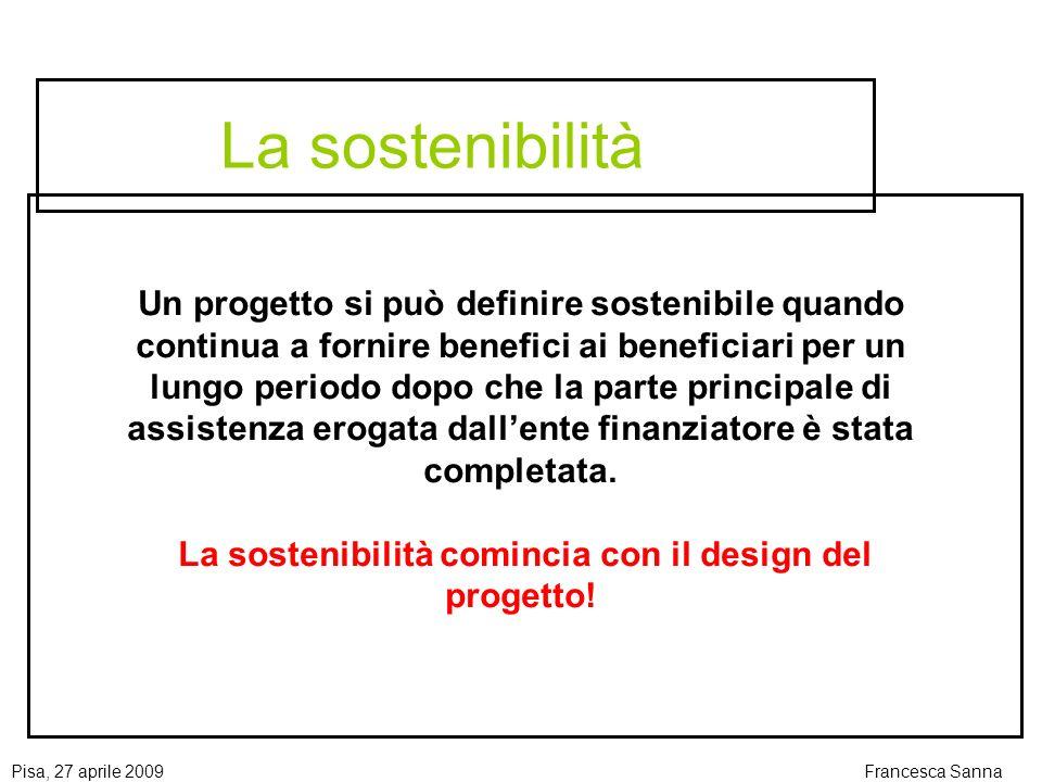 Pisa, 27 aprile 2009Francesca Sanna La sostenibilità Un progetto si può definire sostenibile quando continua a fornire benefici ai beneficiari per un lungo periodo dopo che la parte principale di assistenza erogata dallente finanziatore è stata completata.