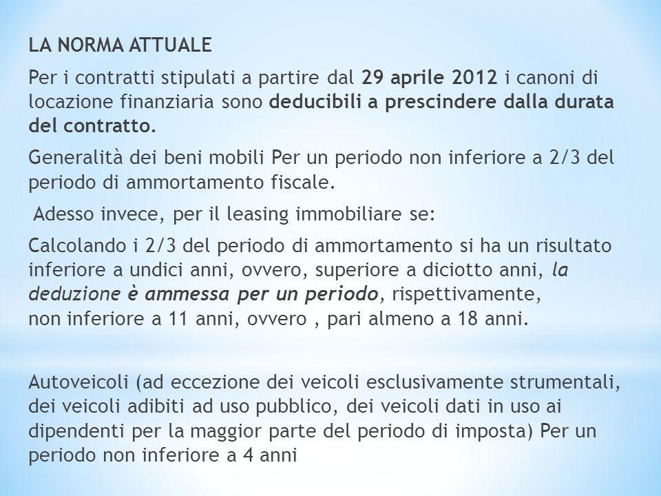 LA NORMA ATTUALE Per i contratti stipulati a partire dal 29 aprile 2012 i canoni di locazione finanziaria sono deducibili a prescindere dalla durata del contratto.