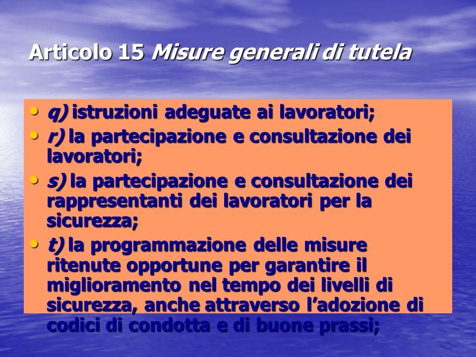 Articolo 15 Misure generali di tutela q) istruzioni adeguate ai lavoratori; q) istruzioni adeguate ai lavoratori; r) la partecipazione e consultazione