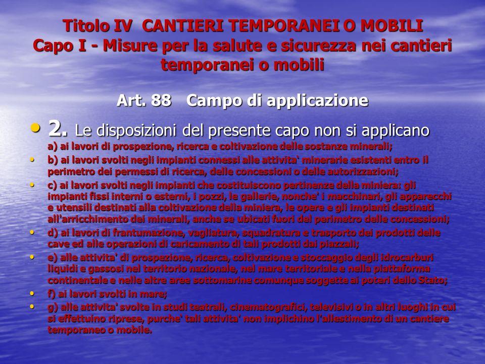 Titolo IV CANTIERI TEMPORANEI O MOBILI Capo I - Misure per la salute e sicurezza nei cantieri temporanei o mobili Art. 88 Campo di applicazione 2. Le
