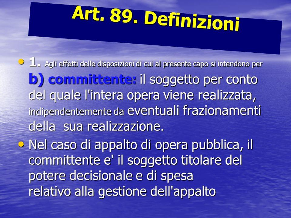 Art. 89. Definizioni 1. Agli effetti delle disposizioni di cui al presente capo si intendono per b) committente: il soggetto per conto del quale l'int